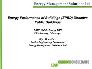 Energy Performance of Buildings EPBD Directive Public Buildings  EAUC CaSPr Energy TSN 25th January, Edinburgh  Glyn Mou