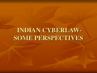 INDIAN CYBERLAW- SOME PERSPECTIVES