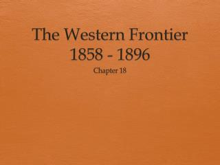 The Western Frontier 1858 - 1896