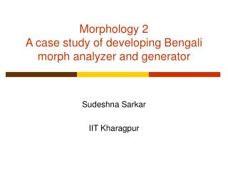 Morphology 2 A case study of developing Bengali morph analyzer and generator