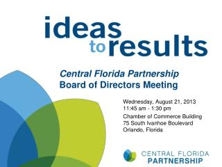 Central Florida Partnership Board of Directors Meeting Wednesday, August 21, 2013 11:45 am - 1:30 pm