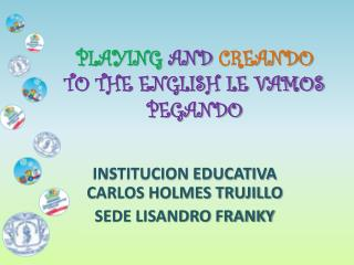 PLAYING  AND  CREANDO TO THE ENGLISH LE VAMOS PEGANDO