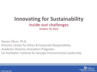 Innovating for Sustainability i nside-out challenges October 18, 2013 Steven  Olson, Ph.D . Director, Center for Ethics