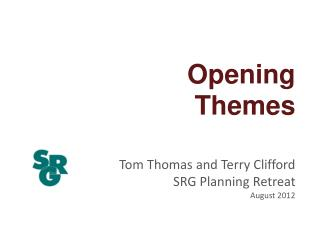 Opening  Themes Tom Thomas and Terry Clifford SRG Planning Retreat August 2012