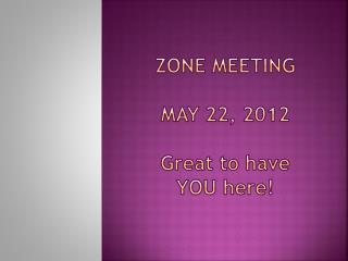 Zone Meeting May 22, 2012 G reat to have  YOU here !
