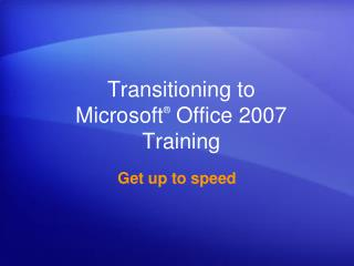 Transitioning to  Microsoft ®  Office 2007  Training
