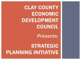 Clay County Economic Development Council Presents: Strategic Planning Initiative