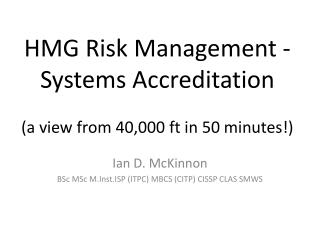 HMG Risk Management -Systems Accreditation (a view from 40,000 ft in  50 minutes!)