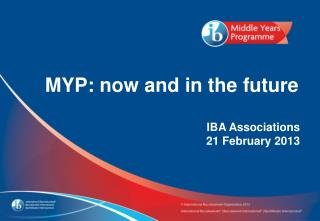MYP: now and in the future IBA Associations 21 February 2013