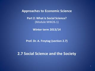Approaches to Economic Science Part 2: What is Social Science? (Module MW26.1) Winter term 2013/14 Prof. Dr. A. Freytag