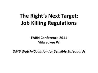 The Right's Next Target: Job Killing Regulations EARN Conference 2011 Milwaukee WI OMB Watch/Coalition for Sensible Saf