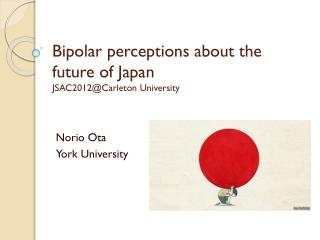 Bipolar  perceptions about the future of  Japan JSAC2012@Carleton University