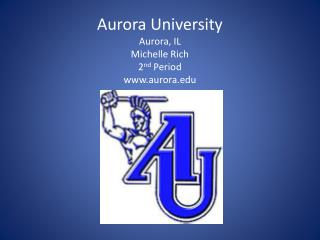 Aurora University Aurora, IL Michelle Rich 2 nd Period www.aurora.edu