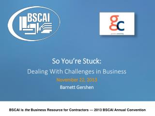 So You're Stuck: Dealing With Challenges in Business November 22, 2013 Barnett Gershen