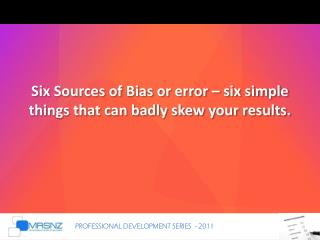 Six Sources of Bias or error – six simple things that can badly skew your results.