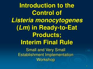 Introduction to the Control of  Listeria monocytogenes  ( Lm ) in Ready-to-Eat Products;  Interim Final Rule