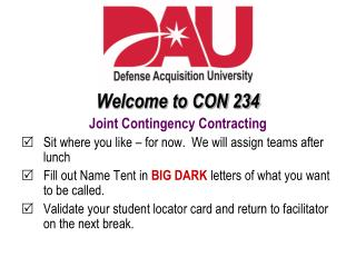 Welcome to CON 234 Joint Contingency Contracting Sit where you like – for now.  We will assign teams after lunch