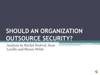 SHOULD AN ORGANIZATION OUTSOURCE SECURITY?