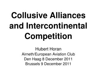Collusive Alliances and Intercontinental Competition Hubert Horan Airneth/European Aviation Club Den Haag 8 December 201