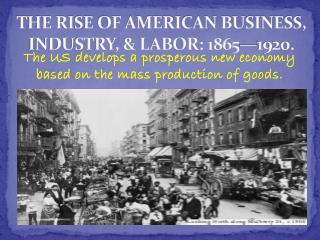 THE RISE OF AMERICAN BUSINESS, INDUSTRY, & LABOR: 1865—1920.