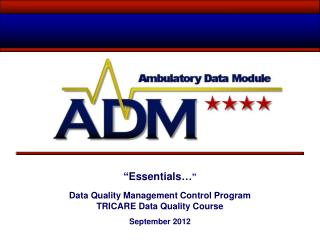 """ Essentials… "" Data Quality Management Control Program TRICARE Data Quality Course  September 2012"