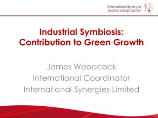 Industrial Symbiosis: Contribution to Green Growth James Woodcock International Coordinator International Synergies Limi