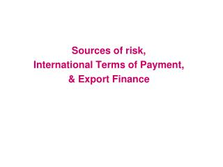 Sources of risk, International Terms of Payment, & Export Finance
