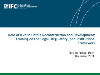 Role of IEZs in Haiti's Reconstruction and Development: Training on the Legal, Regulatory, and Institutional Framework