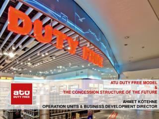 ATU DUTY FREE MODEL  & THE CONCESSION STRUCTURE OF THE FUTURE Ahmet kötehne  operatION UNITS & BUSINESS DEVELOP