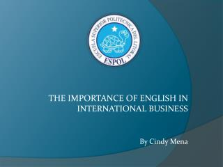 THE IMPORTANCE OF ENGLISH IN INTERNATIONAL  BUSINESS By Cindy Mena