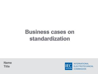 Business cases on  standardization