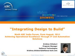 """ Integrating Design to Build""  Ninth ARC India Forum, Pune August, 2011 Achieving Operational Excellence Through IT an"