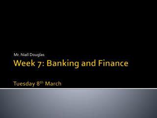 Week 7: Banking and Finance Tuesday 8 th  March