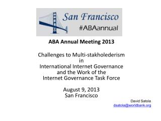 ABA Annual Meeting  2013 Challenges to Multi- stakholederism in  International  Internet Governance  and the Work of the