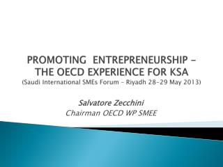 PROMOTING  ENTREPRENEURSHIP -  THE OECD EXPERIENCE FOR KSA  (Saudi International SMEs Forum – Riyadh 28-29 May 2013)