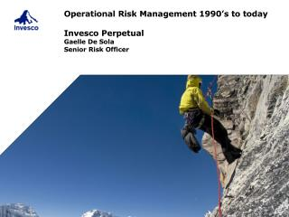Operational Risk  Management 1990's to today Invesco Perpetual Gaelle De Sola Senior Risk Officer