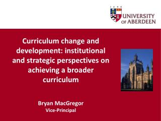 Curriculum change and development: institutional and strategic perspectives on achieving a broader curriculum Bryan Mac