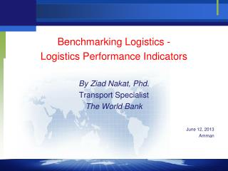 Benchmarking Logistics -  Logistics Performance Indicators By  Ziad Nakat ,  Phd . Transport Specialist The World Bank J