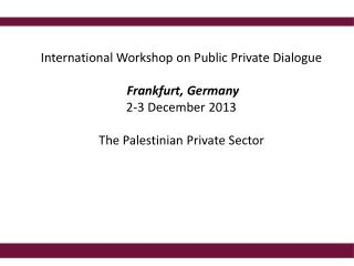 International Workshop on Public Private Dialogue  Frankfurt, Germany 2-3 December 2013 The Palestinian Private Sector