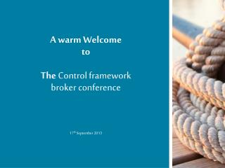 A warm Welcome  to The  Control framework  broker conference 17 th  September 2013
