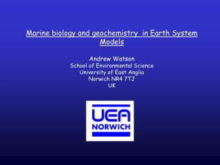 Marine biology and geochemistry  in Earth System Models Andrew Watson School of Environmental Science University of East