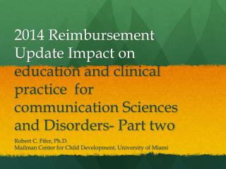 2014 Reimbursement Update Impact on  education and clinical practice  for communication Sciences and Disorders-  Part