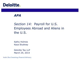 APA Section 14:   Payroll for U.S. Employees Abroad and Aliens in the U.S. Kathy Holmes Kaya Studway Deloitte Tax LLP Ma