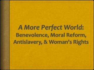 A  More Perfect World :  Benevolence, Moral Reform,  Antislavery, &  Woman's Rights