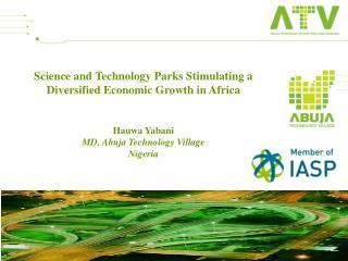 Science and Technology Parks Stimulating a Diversified Economic Growth in Africa Hauwa Yabani MD, Abuja Technology Vill