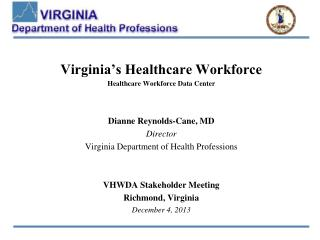 Virginia's Healthcare Workforce Healthcare Workforce Data Center Dianne Reynolds-Cane, MD Director Virginia Department