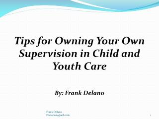 Tips  for Owning Your Own Supervision in Child and Youth Care  By: Frank  Delano