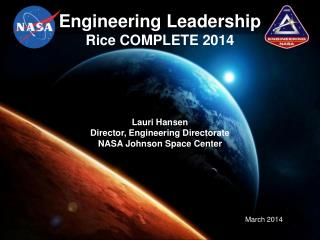 Engineering Leadership Rice COMPLETE 2014 Lauri  Hansen Director, Engineering Directorate NASA Johnson Space Center
