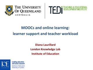 MOOCs and online learning: learner support and teacher  workload Diana Laurillard London Knowledge  Lab Institute of Ed