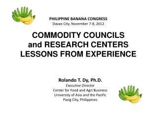 PHILIPPINE BANANA CONGRESS Davao City, November 7-8, 2012 COMMODITY COUNCILS  and RESEARCH CENTERS LESSONS FROM EXPERIEN